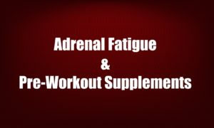 Adrenal Fatigue & Pre-Workout Supplements