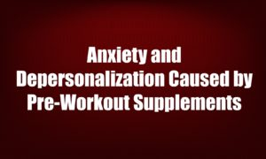 Anxiety and Depersonalization Caused by Pre-Workout Supplements